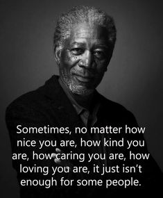 Sometimes , no matter how nice you are ,it just isn't enough for someone [235*285] By Morgan Freeman