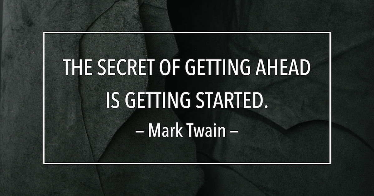 THE SECRET OF GETTING AHEAD IS GETTING STARTED. — Mark Twain — https://inspirational.ly