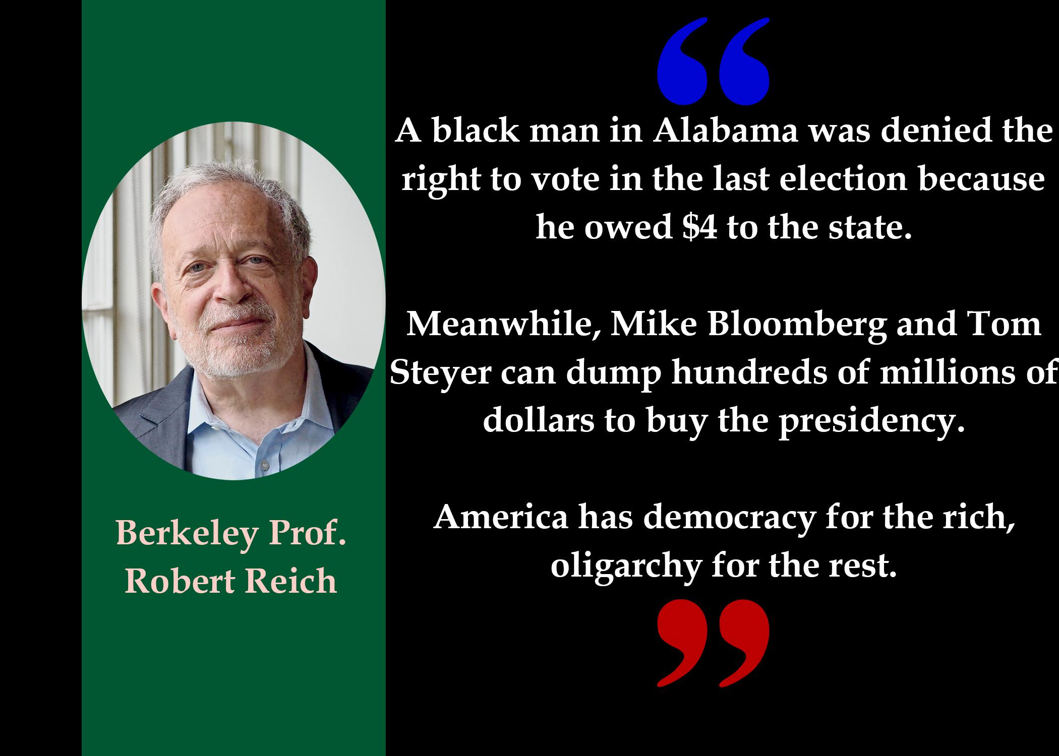 66 A black man in Alabama was denied the right to vote in the last election because he owed $4 to the state. Meanwhile, Mike Bloomberg and Tom Steyer can dump hundreds of millions of dollars to buy the presidency. Berkeley Prof America has democracy for the rich, Robert Reich oligarchy for the rest. 99 https://inspirational.ly