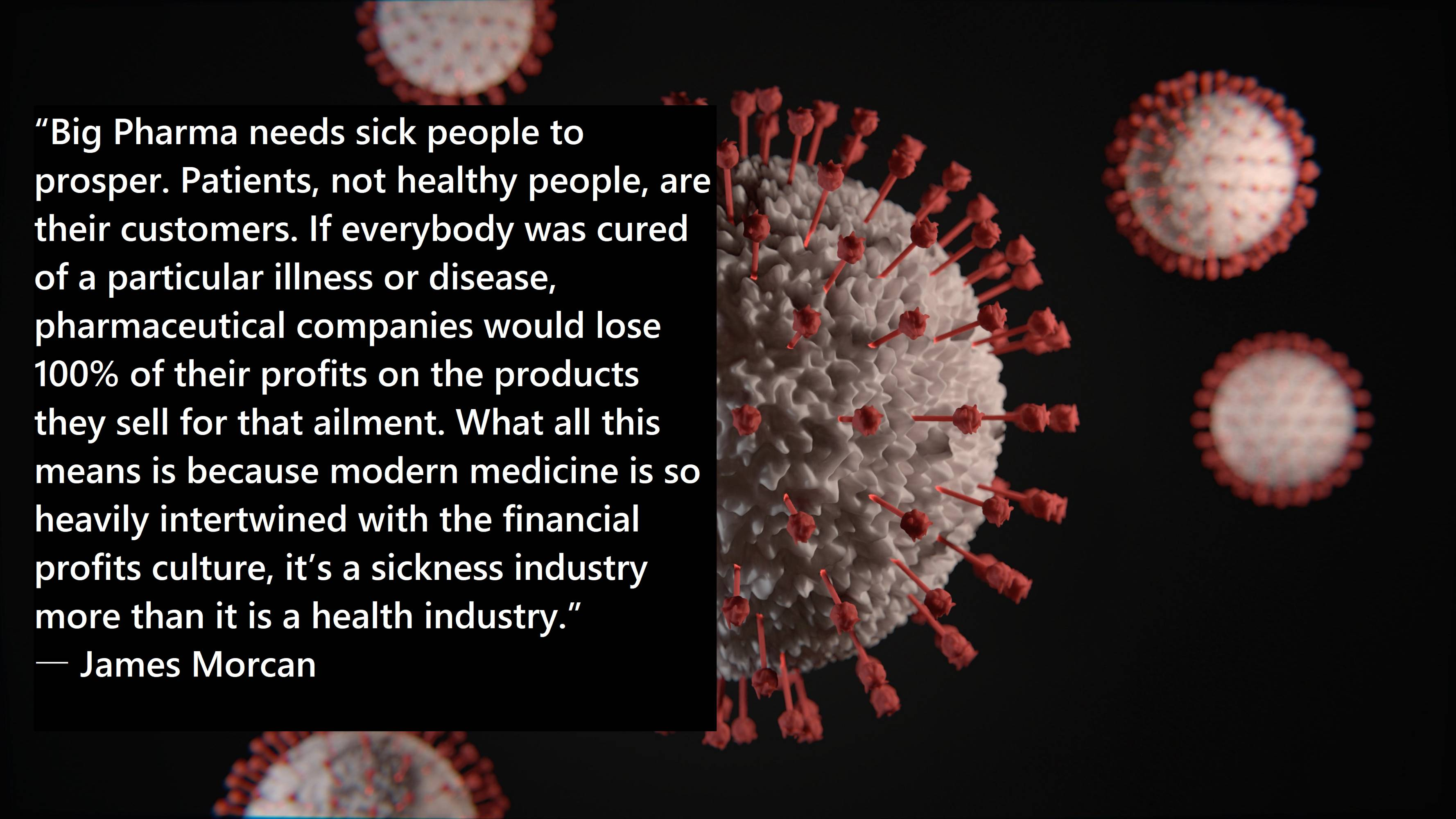 """Big Pharma needs sick people to prosper. Patients, not healthy people, are their customers. If everybody was cured of a particular illness or disease, pharmaceutical companies would lose 100% of their profits on the products they sell for that ailment."" -James Morcan [4000×2250]"