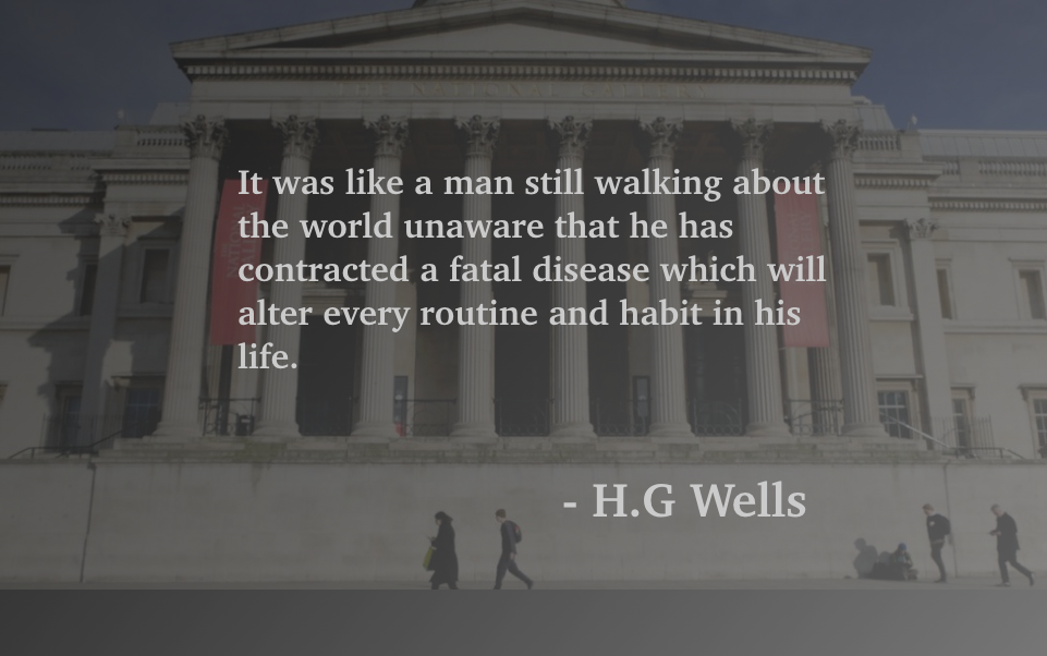 """It was like a man still walking about the world unaware that he has contracted a fatal disease which will alter every routine and habit in his life"" – H.G. Wells [961×602]"