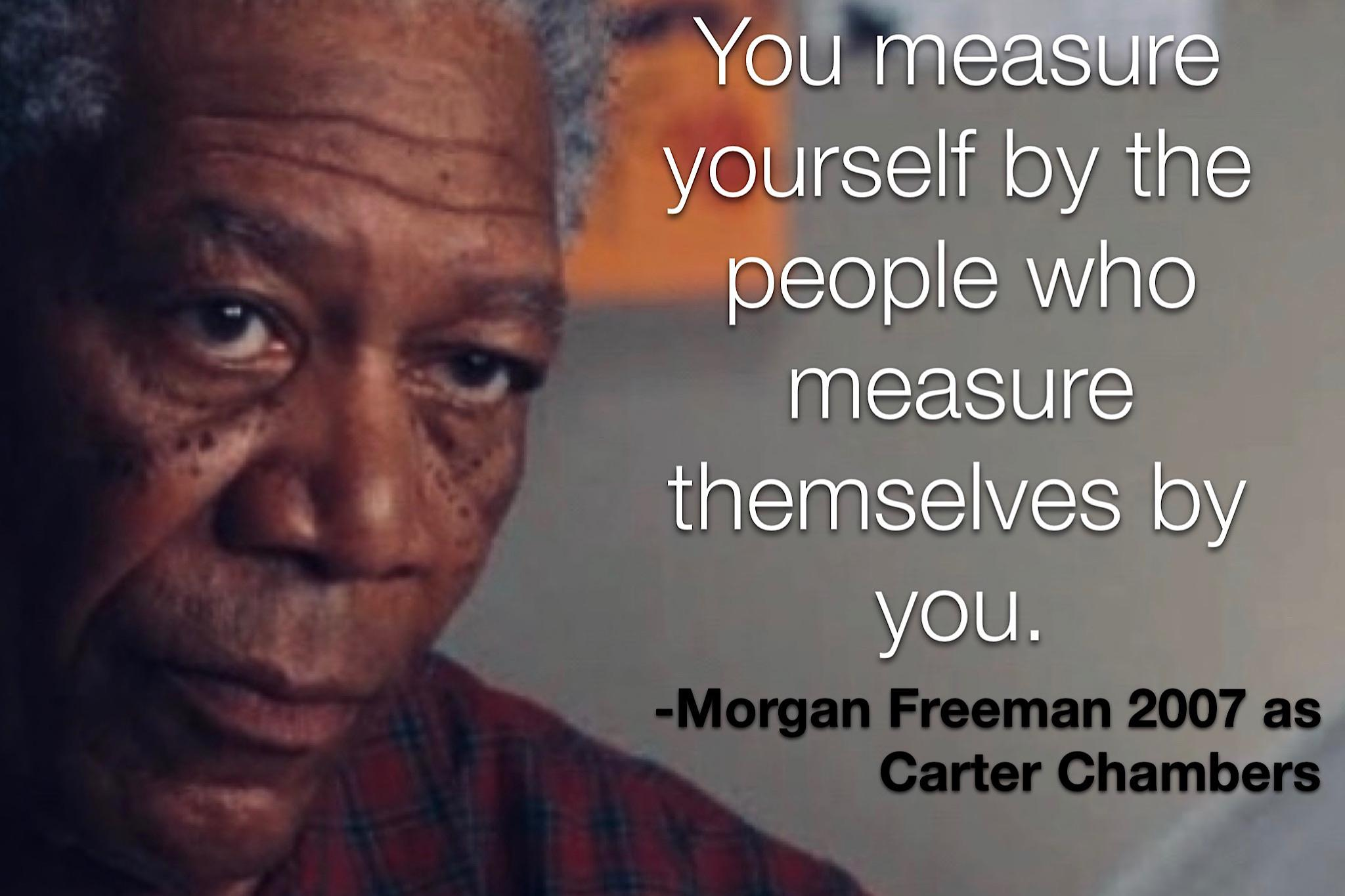 """You measure yourself by the people who measure themselves by you"" – Morgan Freeman [2048×1365]"