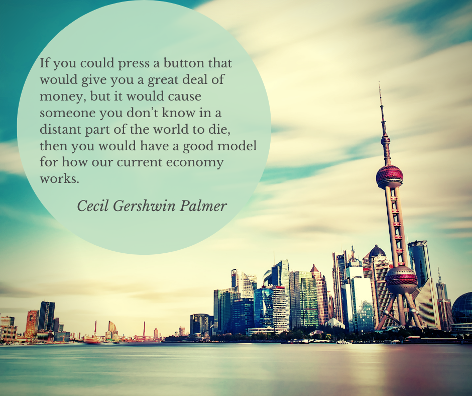 """If you could press a button that would give you a great deal of money, but it would cause someone you don't know in a distant part of the world to die, then you would have a good model for how our current economy works."" – Cecil Gershwin Palmer [940*788]"