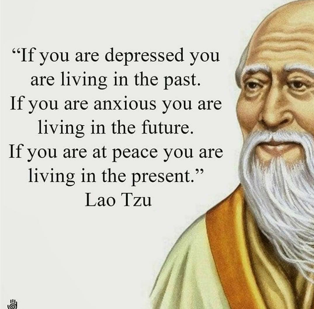 """ If you are depressed, you are living in the past. If you are anxious, you are living in the future. If you are at peace you are living in the present."" – Lao Tzu [1080×1063]"