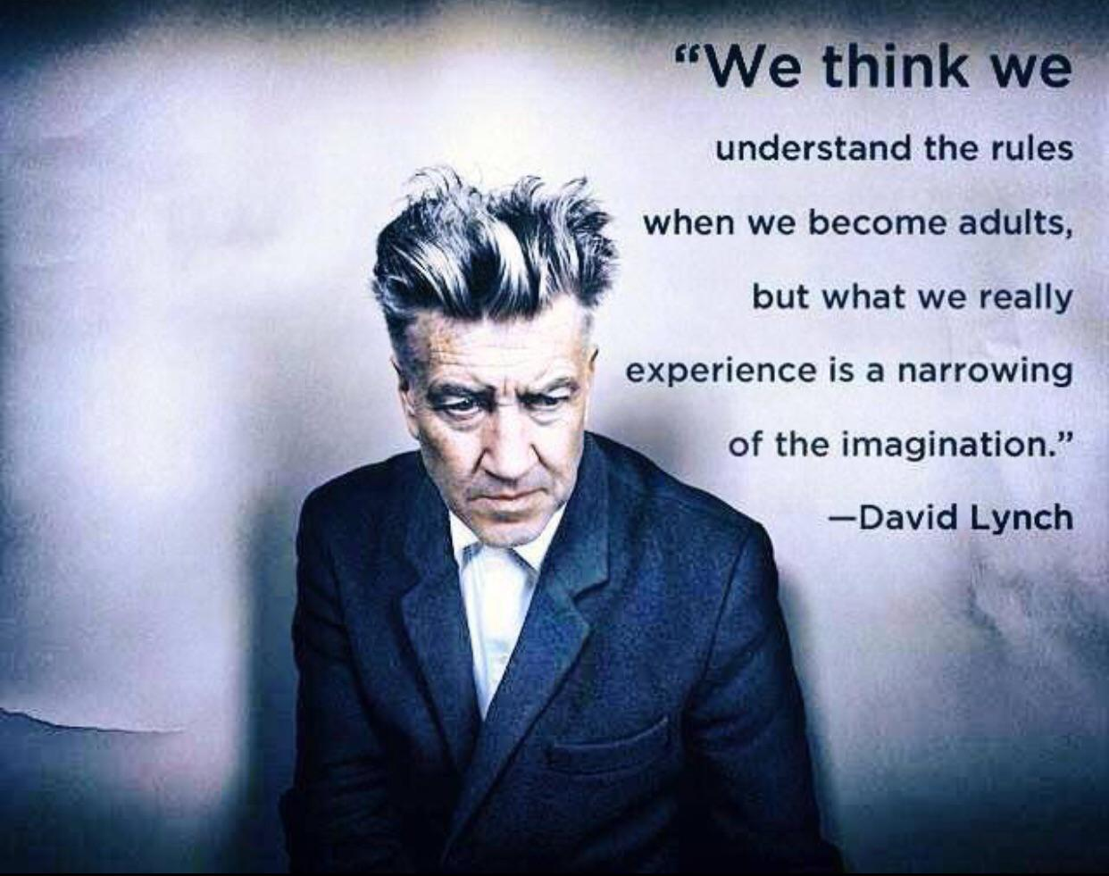 """We think we understand the rules when we become adults, but what we really experience is a narrowing of the imagination."" -David Lynch 466×704"