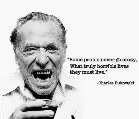 """Some people never go crazy, what truly horrible lives they must live."" – Charles Bukowski [465*399]"