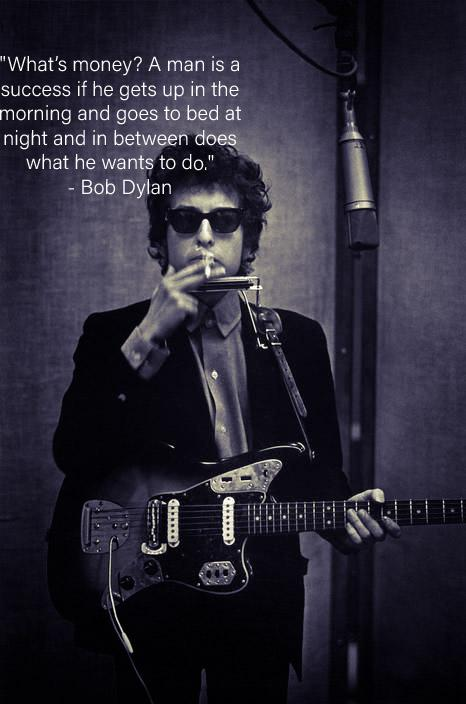 """What's money? A man is a success if he gets up in the morning and goes to bed at night and in between does what he wants to do."" -Bob Dylan 466×704"