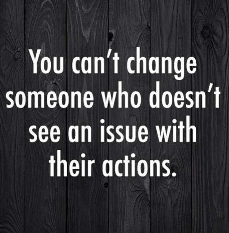 U can't change someone who doesn't see an issue with their own actions…(791×805) We all know someone like this right???