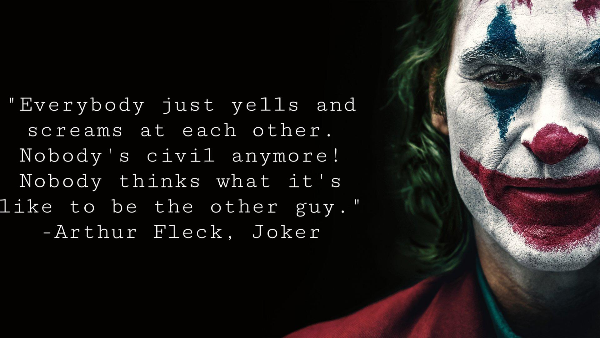 """Everybody just yells and screams at each other. Nobody's civil anymore. Nobody thinks what it's like to be the other guy."" -Arthur Fleck, Joker [1920 * 1080]"