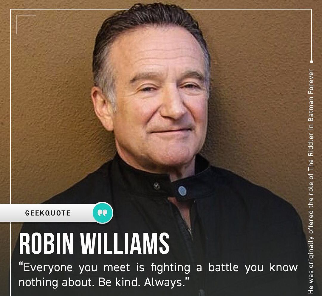 """Everyone you meet is fighting a battle you know nothing about. Be kind. Always."" – Robin Williams [1080 * 993]"