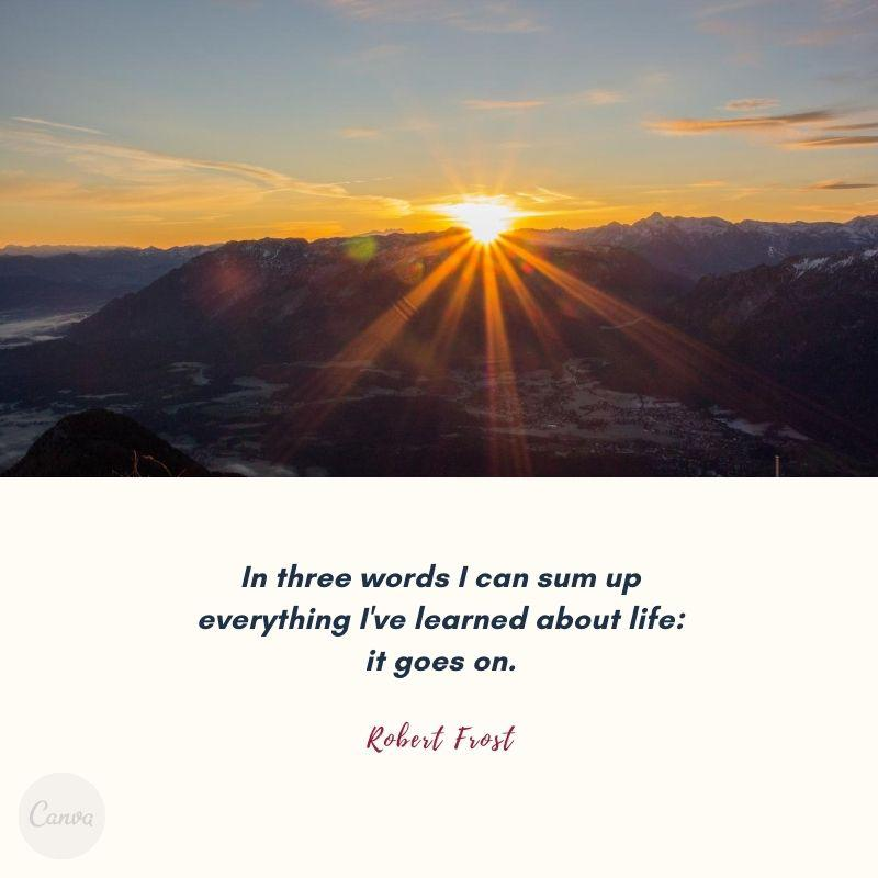 """In three words I can sum up everything I've learned about life: it goes on."" – Robert Frost [800*800]"