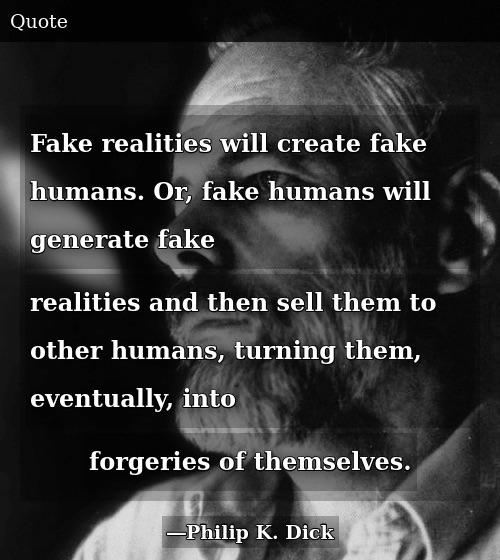 Fake realities will create fake humans. Or, fake humans will generate fake realities and then sell them to other humans, turning them, eventually, into forgeries of themselves. So we wind up with fake humans inventing fake realities and then peddling them to other fake humans. ~ Philip K Dick (1978)
