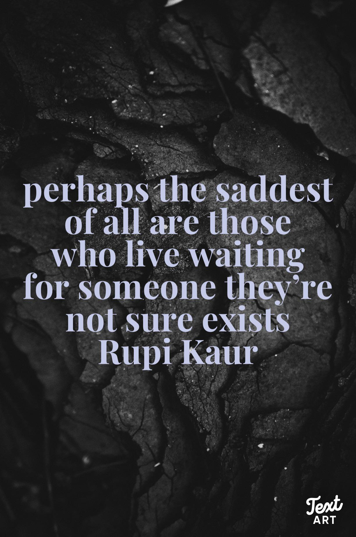 """Perhaps the saddest of all are those who live waiting for someone they're not sure exists"" Rupi Kaur (1224 x 1842) (OC)"