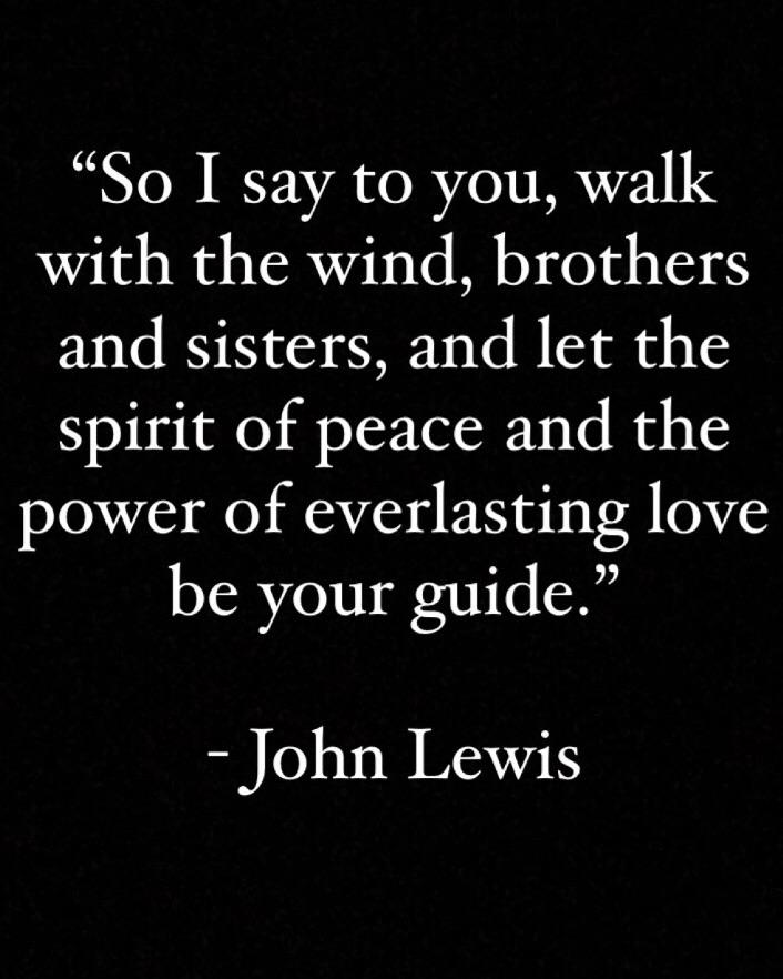"""""""So I say to you, walk with the wind, brothers and sisters, and let the spirit of peace and the power of everlasting love be your guide."""" From the NYT article titled John Lewis: Together, You Can Redeem the Soul of Our Nation. (8:10)"""