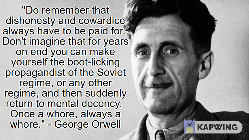 """Do remember that dishonesty and cowardice always have to be paid for. Don't imagine that for years on end you can make yourself the boot-licking propagandist of the Soviet regime, or any other regime, and then suddenly return to mental decency…"" – George Orwell (864×486)"