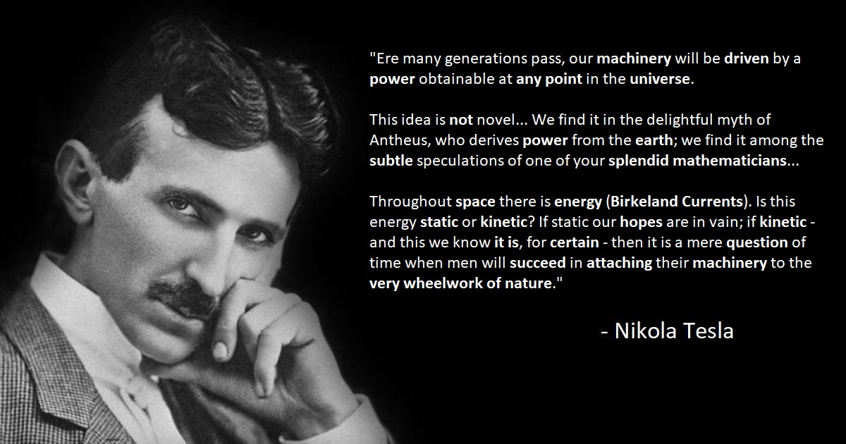 """Ere many generations pass, our machinery will be driven by a power obtainable at any point in the universe…Throughout space there is energy…then it is a mere question of time when men will succeed in attaching their machinery to the very wheelwork of nature."" – Nikola Tesla [1200×630]"