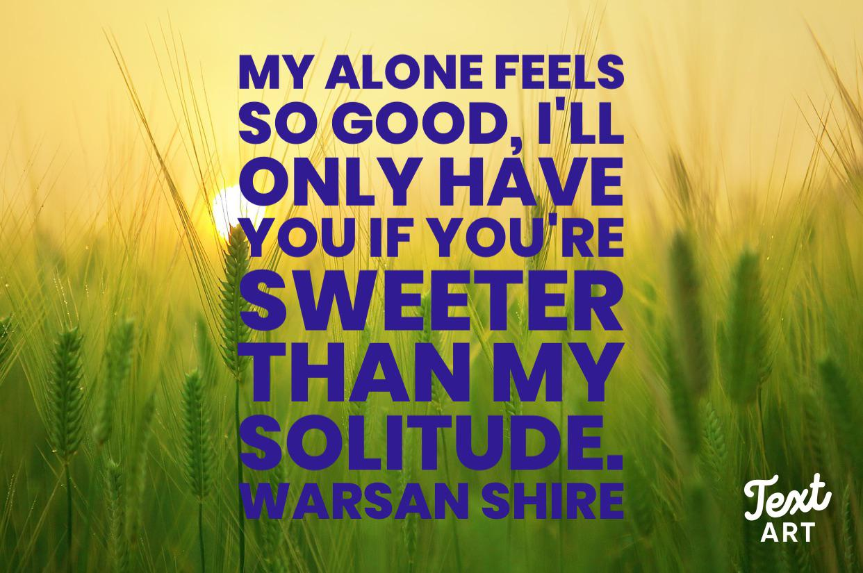"""My alone feels so good, I'll only have you if you're sweeter than my solitude."" – Warsan Shire (1242 x 825) (OC)"
