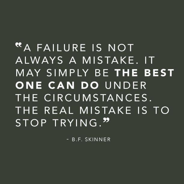 "[Image] ""Failure is not a mistake… The real mistake is to stop trying"" -B.F. Skinner"