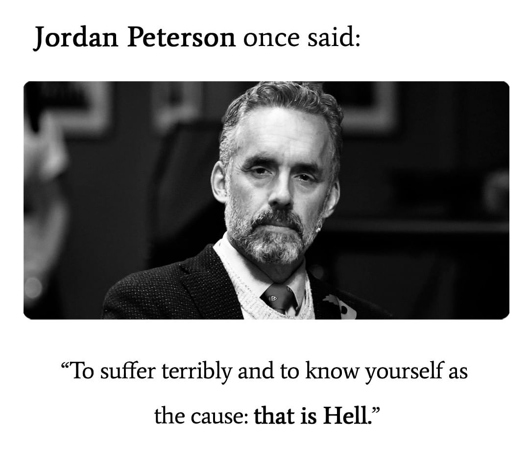 """To suffer terribly and to know yourself as the cause: that is Hell."" – Jordan Peterson [1080 * 948]"