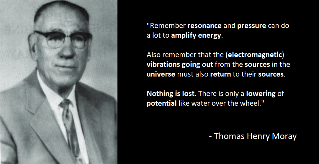 """Remember resonance and pressure can do a lot to amplify energy. Also remember that the vibrations going out from the sources in the universe must also return to their sources. Nothing is lost. There is only a lowering of potential like water over the wheel."" – Thomas Henry Moray [1081×557]"