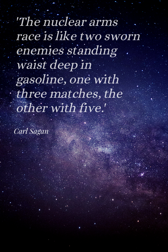 'The nuclear arms race is like two sworn enemies standing waist deep in gasoline, one with three matches, the other with five.' — Carl Sagan [540*812]