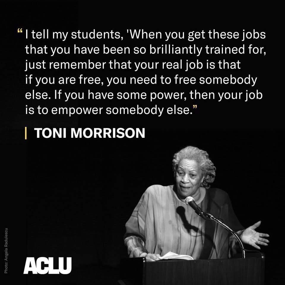 """I tell my students: When you get these jobs that you have been so brilliantly trained for, remember that your real job is that if you are free, you need to free somebody else. If you have some power, then your job is to empower somebody else."" Toni Morrison [960×960]"
