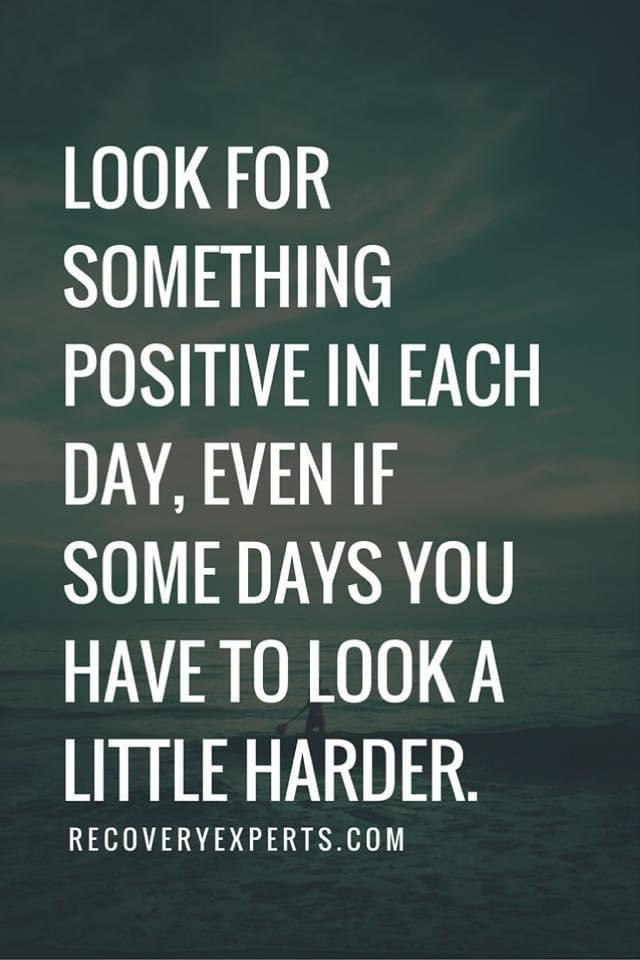 LOOK FOR SOMETHING POSITIVE IN EACH DAV, EVEN IF SOME DAYS YOU HAVE TO LOOK A LITTLE HARDER. RECOVERYEXPERTS.COM https://inspirational.ly