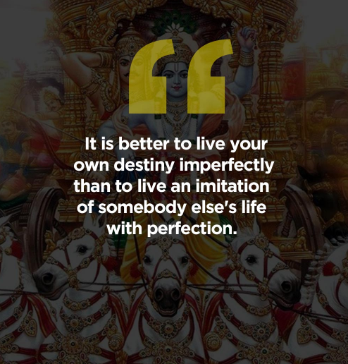 """It is better to live your own destiny imperfectly than to live an imitation of somebody else's life with perfection"" – Shri Krishna [494 * 516]"