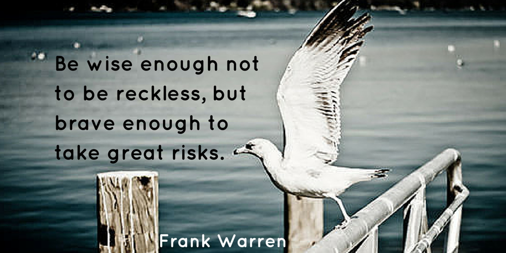 """Be wise enough not to be reckless, but brave enough to take great risks."" – Frank Warren (1024×512)"