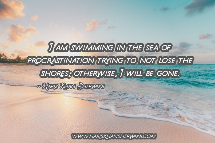 [Image] I am swimming in the sea of procrastination trying not to lose the shores; otherwise, I will be gone ~ Haris Khan Sherwani