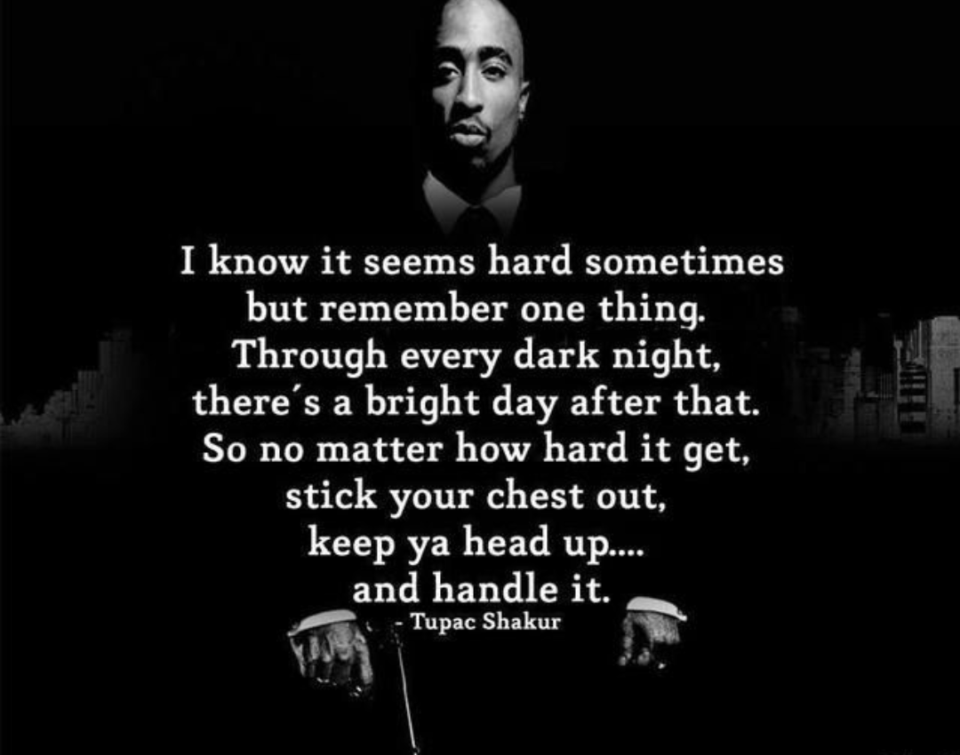 """I know it seems hard sometimes but remember one thing. Through every dark night, there's a bright day after that. So no matter how hard it get, stick your chest out, keep ya head up.. and handle it."" – Tupac Shakur [1080 * 850]"