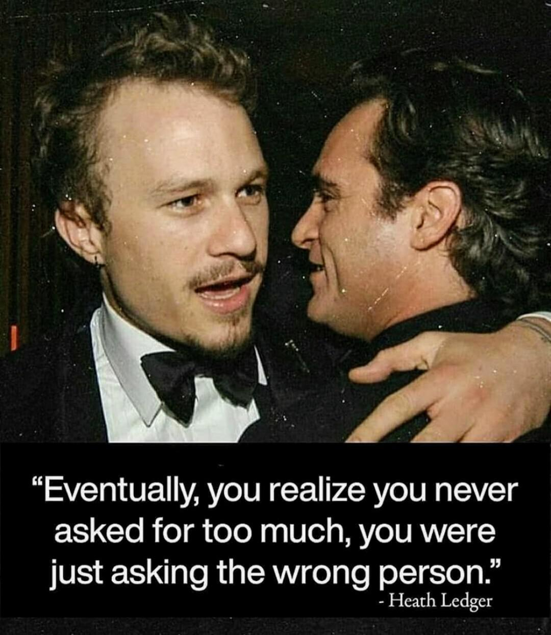 """Eventually, you realize you never asked for too much, you were just asking the wrong person."" – Heath Ledger [1080 * 1244]"