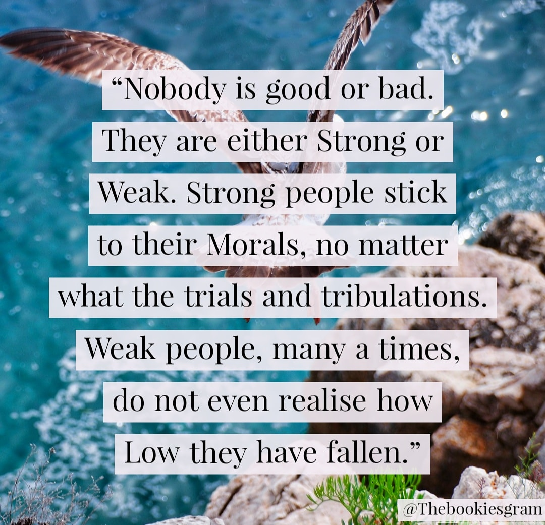 """Nobody is good or bad. They are either strong or weak. Strong people stick to their morals, no matter what the trials and tribulations. Weak people, many a times, do not even realise how low they have fallen."" by Amish Tripathi – 1080 x 1030 @Thebookiesgram"
