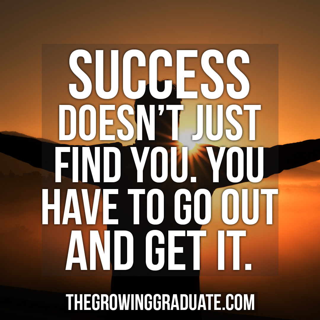 [Image] Success doesn't just find you. You have to go out and get it.