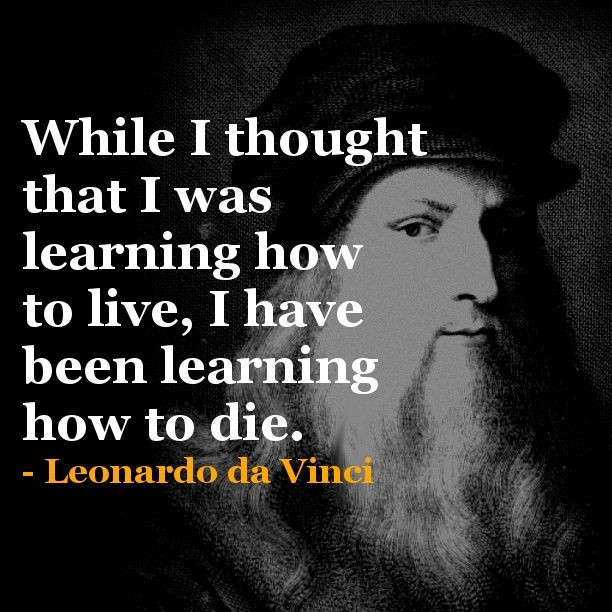 """While I thought that I was Learning how to live, I have been Learning how to die"". – Leonardo Da Vinci [612×612]"