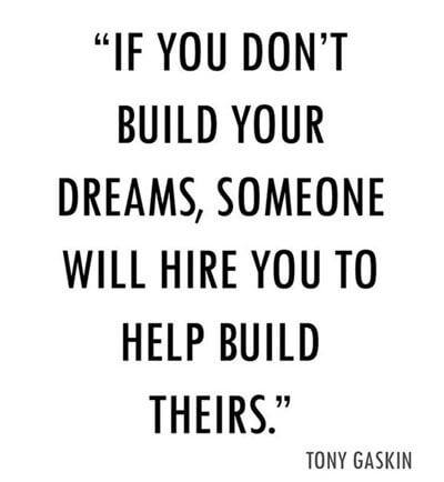 """""""IF YOU DON'T BUILD YOUR DREAMS, SOMEONE WILL HIRE YOU TO HELP BUILD THEIRS."""" https://inspirational.ly"""