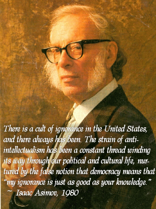 "'Themisacultofig (I and there always in the United States, n. The strain of anti- n a constant thread winding intell 'sm ' W rpolitical and cultural life, nur- gfifl f notion that demacy means that ' uignorance is just as good as your knowledge. "" ~ Isaac Asimov, 1980 _ https://inspirational.ly"