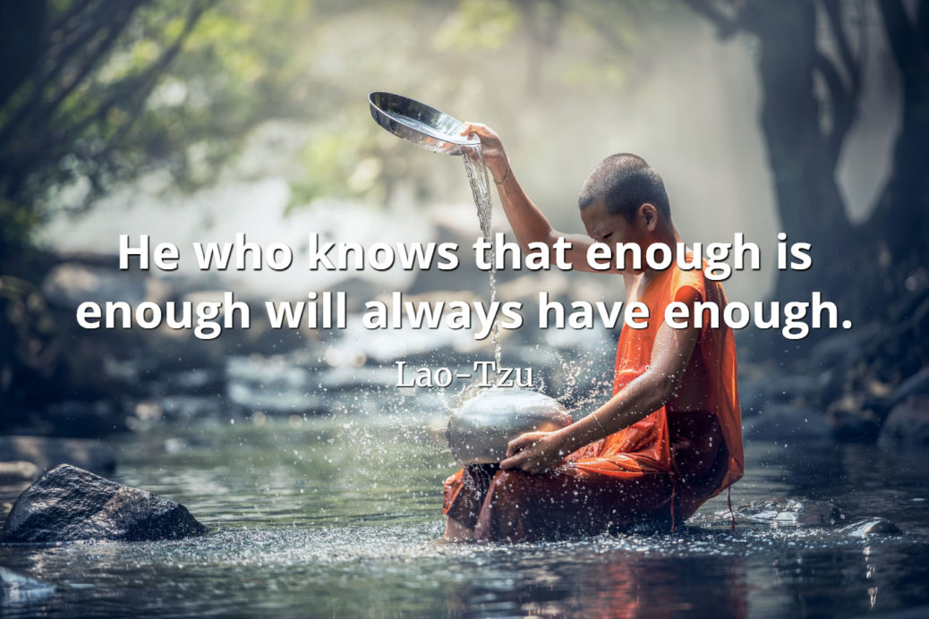 """He who knows that enough is enough will always have enough."" -Lao-Tzu [1038×692]"