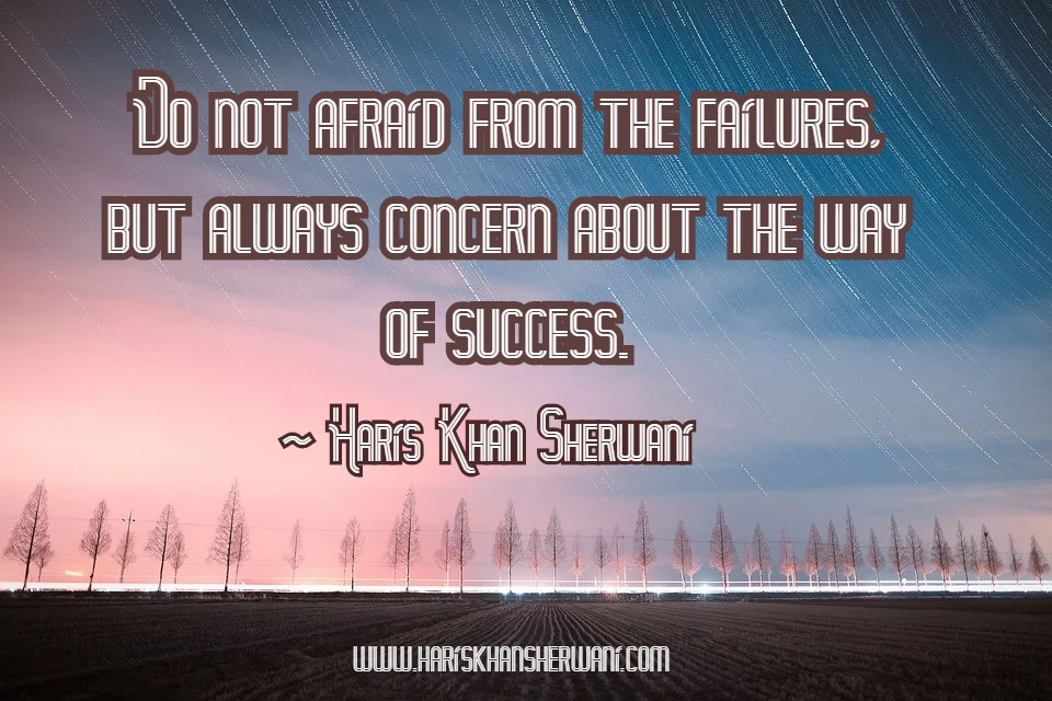 [Image] Do not afraid from the failures, but always concern about the way of success ~ Haris Khan Sherwani