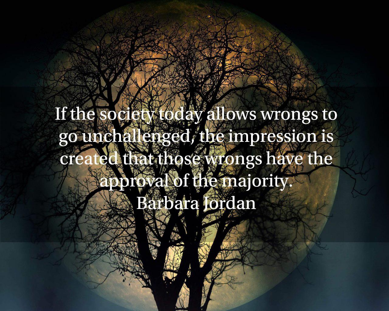 """If the society today allows wrongs to go unchallenged, the impression is created that those wrongs have the approval of the majority."" – Barbara Jordan [1280 x 1024]"