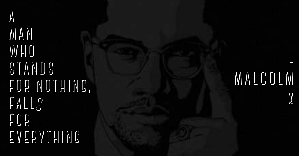 """A man who stands for nothing, falls for everything""-Malcolm X-[1200×628]"