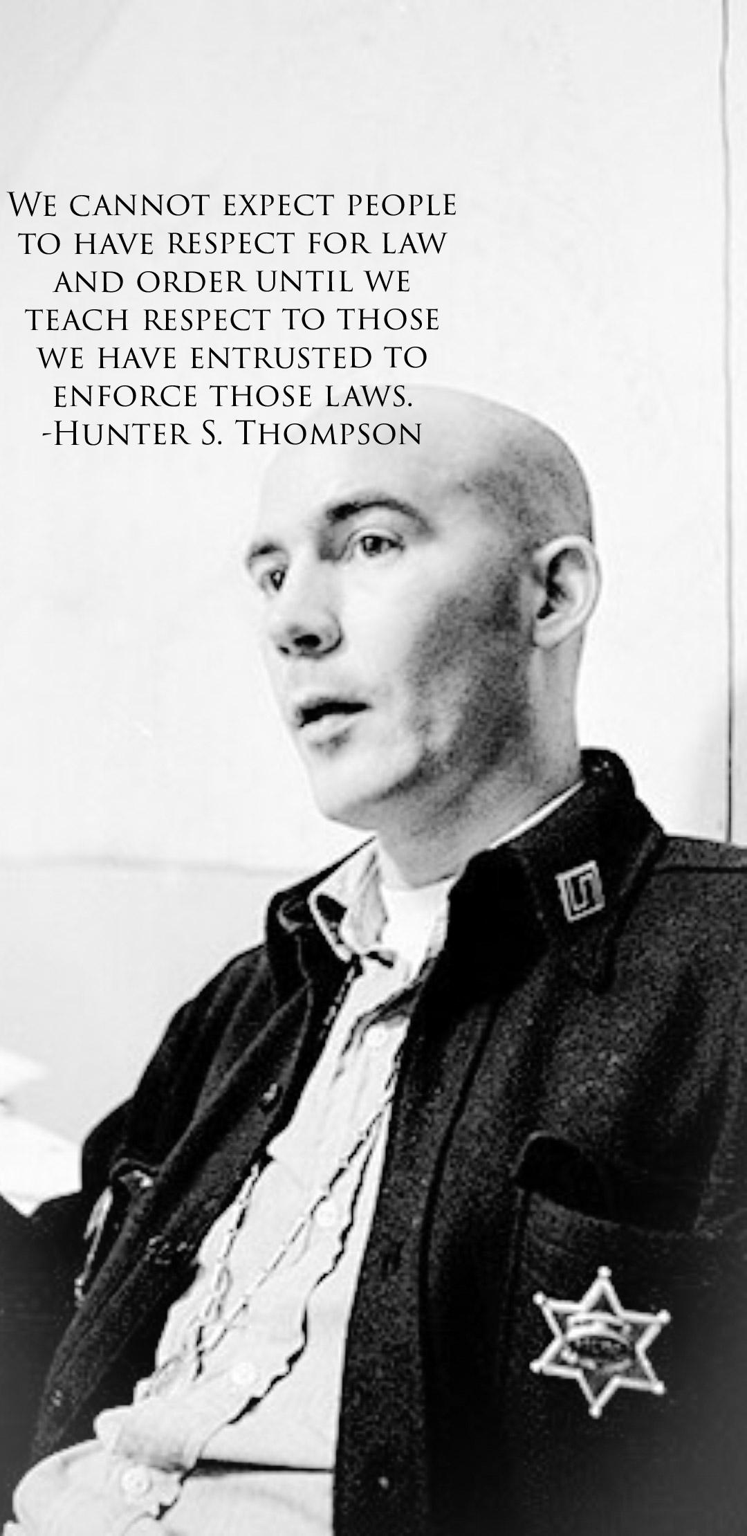 """We cannot expect people to have respect for law and order until we teach respect to those we have entrusted to enforce those laws."" – Hunter S. Thompson 1080×2220"
