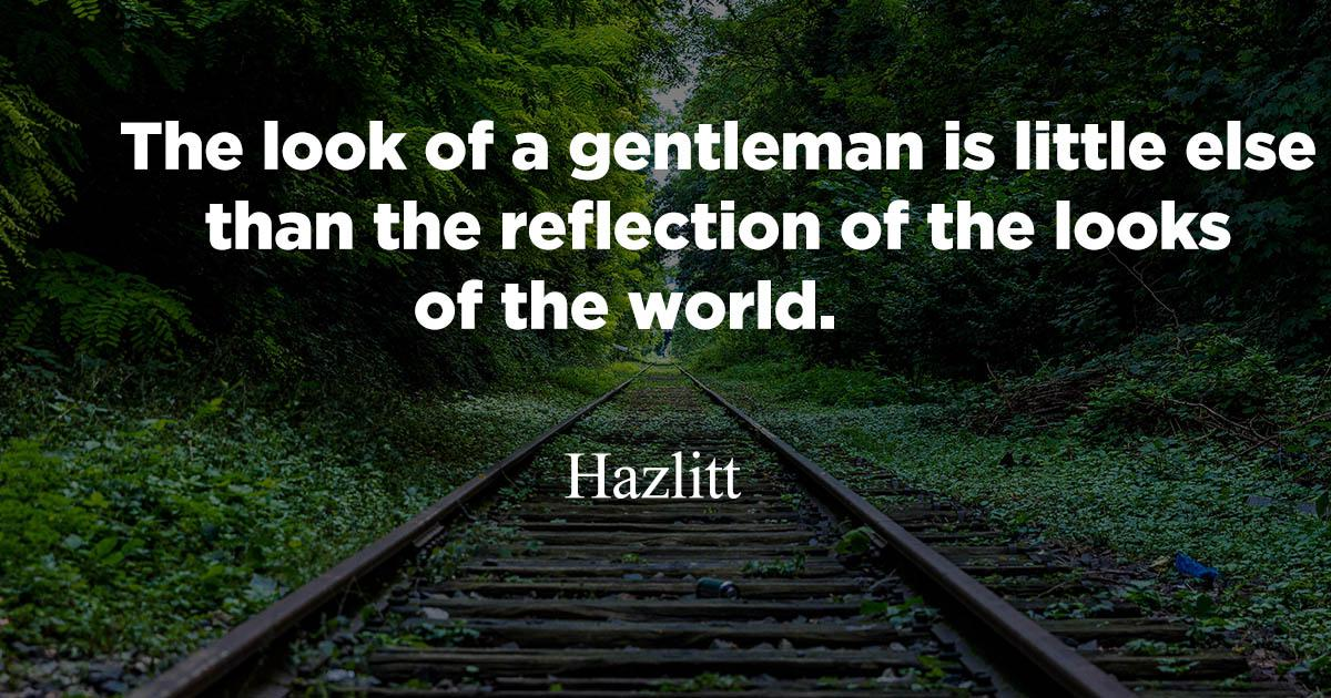 """ The look of a gentleman is little else than the reflection of the looks of the world"". Hazlitt. [1200*630]"