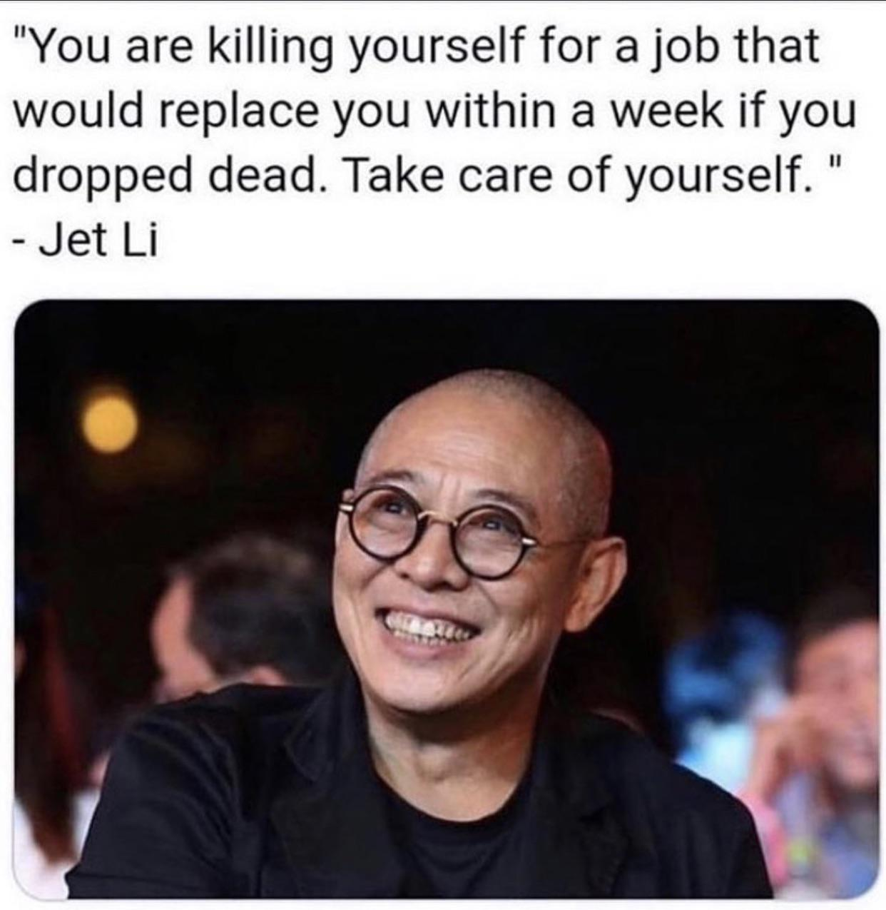 [image] you are killing yourself for a job that would replace you within a week if you drop dead. Take care of yourself.