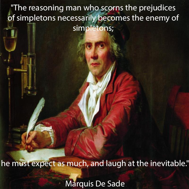 """The reasoning man who scorns the prejudices of simpletons necessarily becomes the enemy of simpletons; he must expect as much, and laugh at the inevitable."" ~ Marquis De Sade (800×800)"