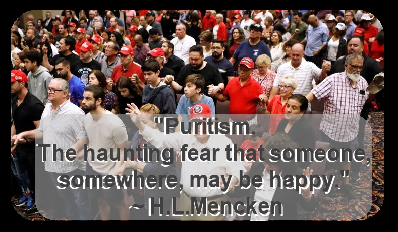 """Purisim. The haunting fear that someone, somewhere, may be happy."" ~ H.L. Mencken [789×460]"
