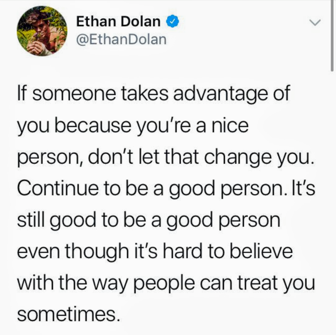 Ethan Dolan 0 V @EthanDolan If someone takes advantage of you because you're a nice person, don't let that Change you. Continue to be a good person. It's still good to be a good person even though it's hard to believe with the way people can treat you sometimes. https://inspirational.ly
