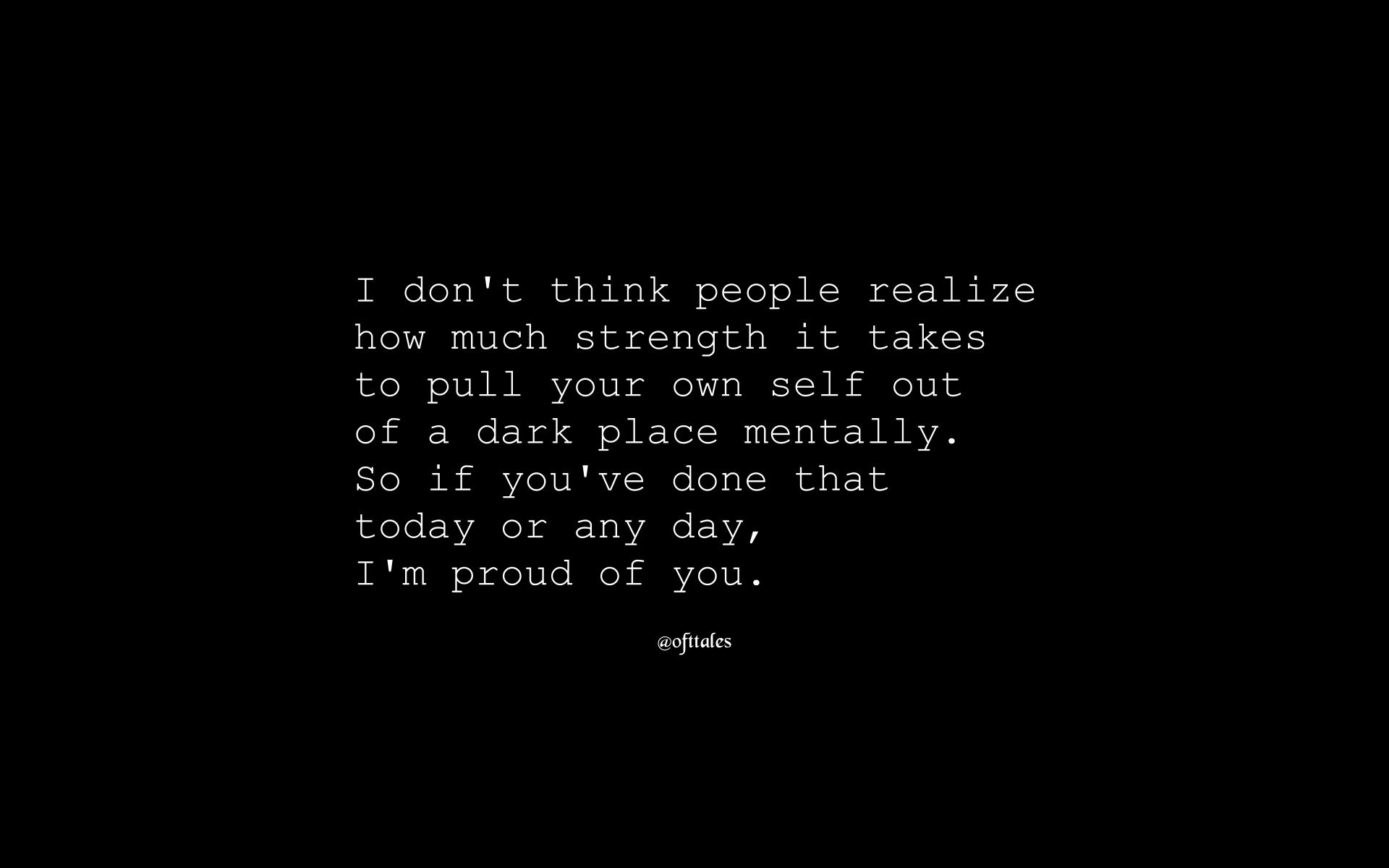 I don't think people realize how much strength it takes to pull your own self out of a dark place mentally. So if you've done that today or any day, I'm proud of you. @ofttafes https://inspirational.ly