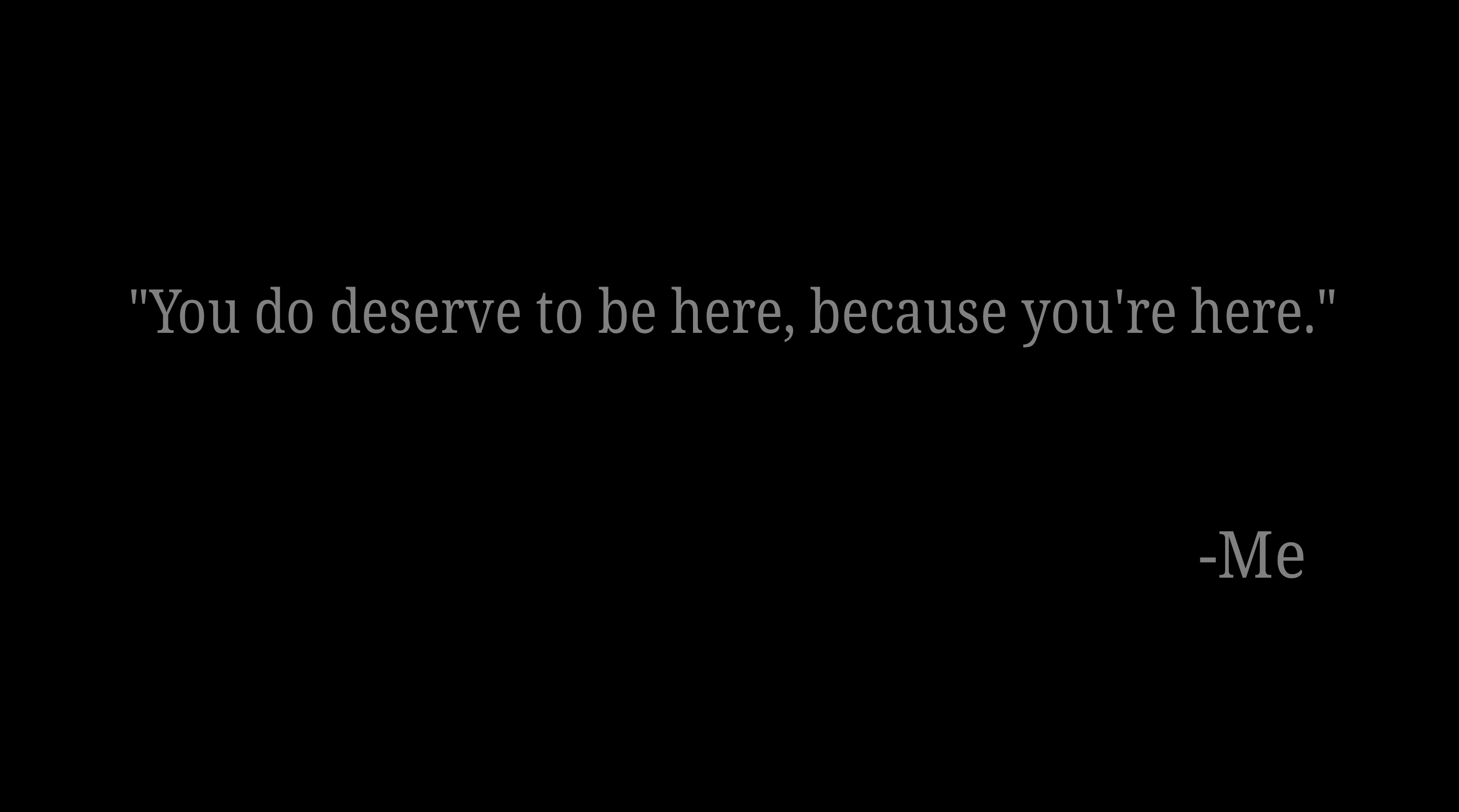 "(OC) ""You do deserve to be here, because you're here"" – Me [3120×1737]"