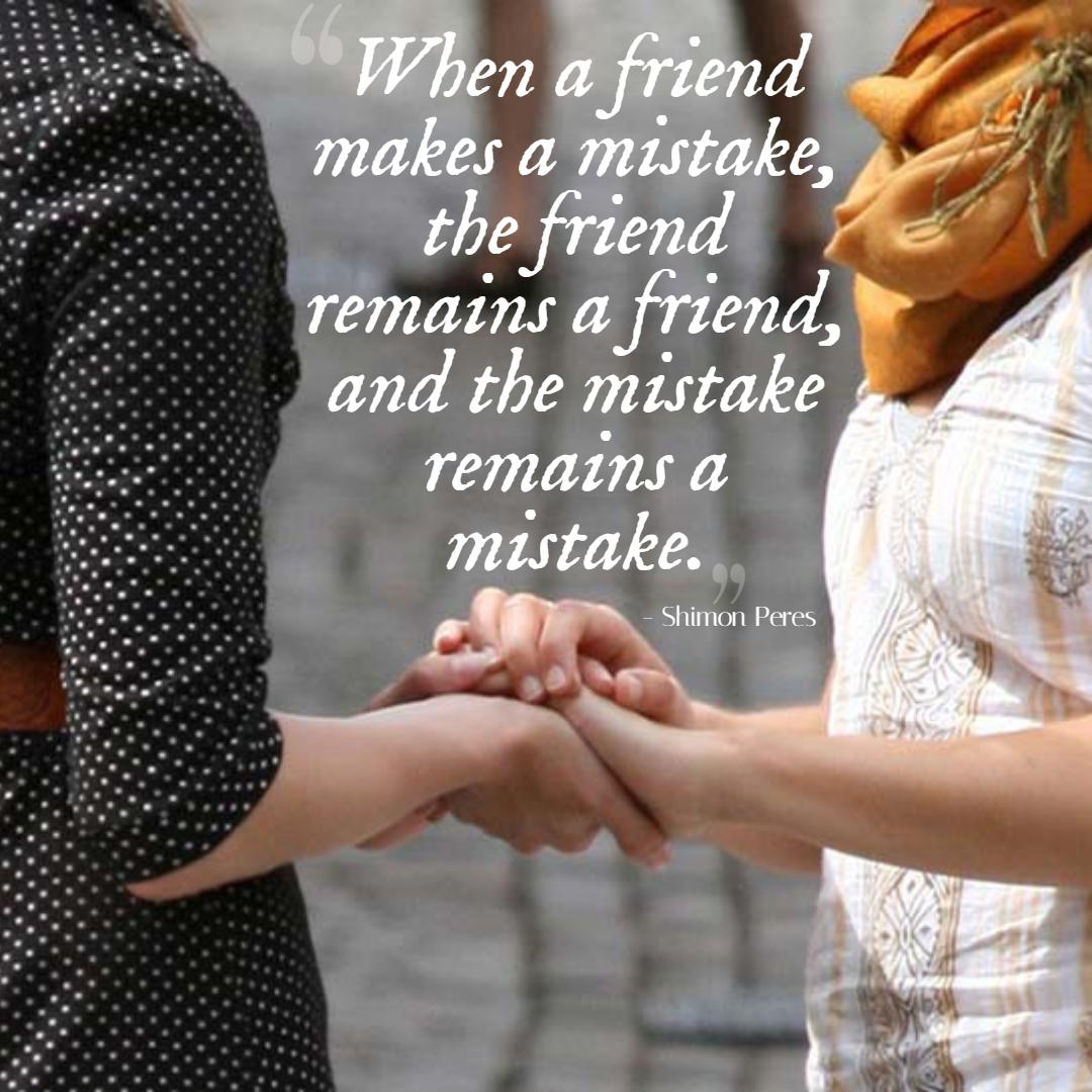 """When a friend makes a mistake, the friend remains a friend, and the mistake remains a mistake."" – Shimon Peres [1080 x 1060]"